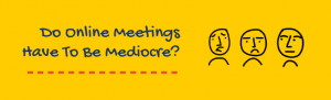 Do online meetings have to be mediocre? With drawings of three faces with faces that aren't very happy.